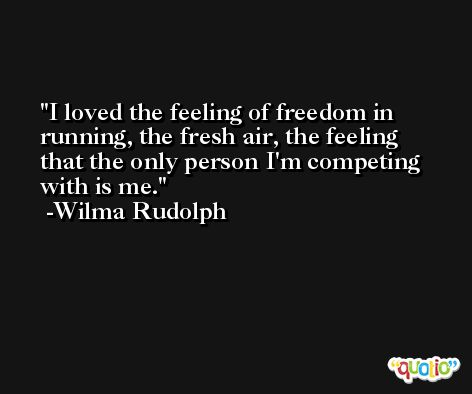 I loved the feeling of freedom in running, the fresh air, the feeling that the only person I'm competing with is me. -Wilma Rudolph