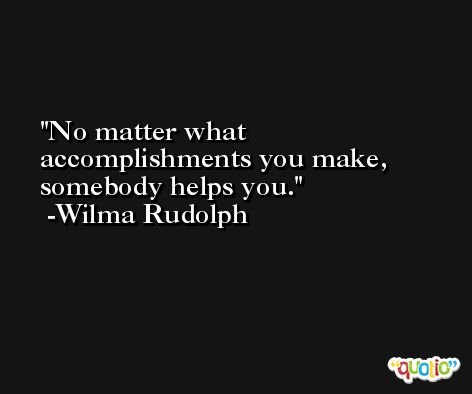 No matter what accomplishments you make, somebody helps you. -Wilma Rudolph