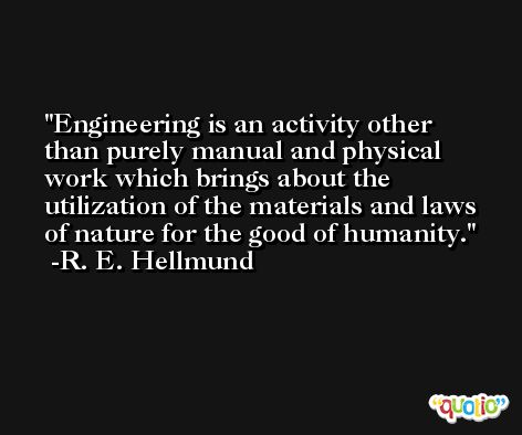 Engineering is an activity other than purely manual and physical work which brings about the utilization of the materials and laws of nature for the good of humanity. -R. E. Hellmund