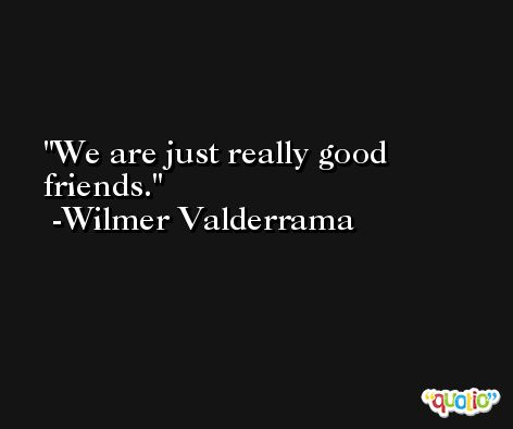 We are just really good friends. -Wilmer Valderrama