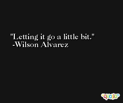 Letting it go a little bit. -Wilson Alvarez
