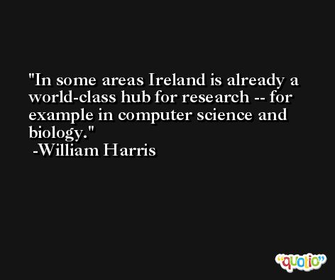 In some areas Ireland is already a world-class hub for research -- for example in computer science and biology. -William Harris