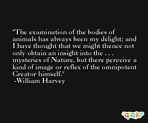 The examination of the bodies of animals has always been my delight; and I have thought that we might thence not only obtain an insight into the . . . mysteries of Nature, but there perceive a kind of image or reflex of the omnipotent Creator himself. -William Harvey