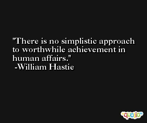 There is no simplistic approach to worthwhile achievement in human affairs. -William Hastie