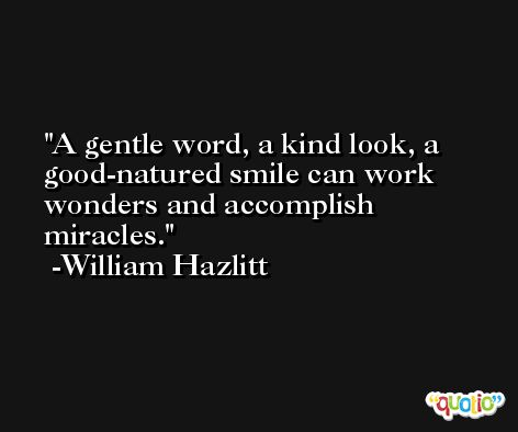 A gentle word, a kind look, a good-natured smile can work wonders and accomplish miracles. -William Hazlitt
