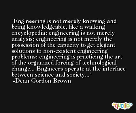 Engineering is not merely knowing and being knowledgeable, like a walking encyclopedia; engineering is not merely analysis; engineering is not merely the possession of the capacity to get elegant solutions to non-existent engineering problems; engineering is practicing the art of the organized forcing of technological change... Engineers operate at the interface between science and society... -Dean Gordon Brown