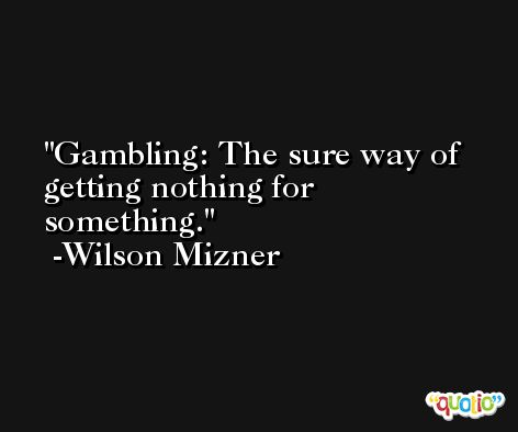Gambling: The sure way of getting nothing for something. -Wilson Mizner