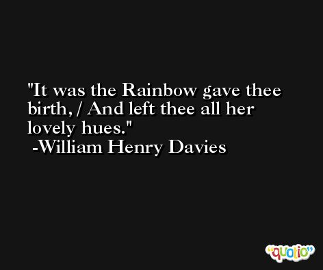 It was the Rainbow gave thee birth, / And left thee all her lovely hues. -William Henry Davies
