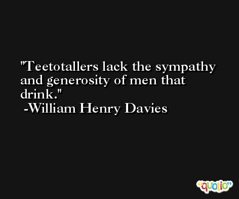 Teetotallers lack the sympathy and generosity of men that drink. -William Henry Davies