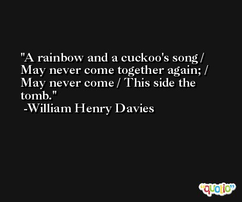 A rainbow and a cuckoo's song / May never come together again; / May never come / This side the tomb. -William Henry Davies