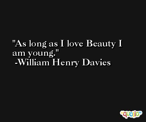 As long as I love Beauty I am young. -William Henry Davies