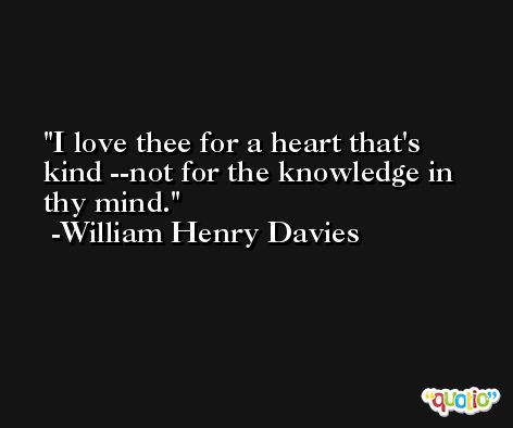 I love thee for a heart that's kind --not for the knowledge in thy mind. -William Henry Davies