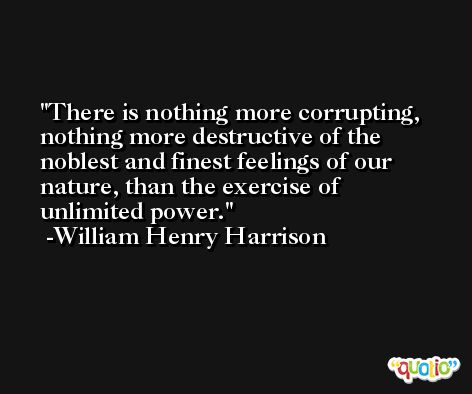 There is nothing more corrupting, nothing more destructive of the noblest and finest feelings of our nature, than the exercise of unlimited power. -William Henry Harrison