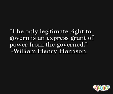 The only legitimate right to govern is an express grant of power from the governed. -William Henry Harrison