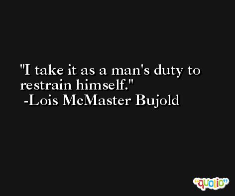 I take it as a man's duty to restrain himself. -Lois McMaster Bujold