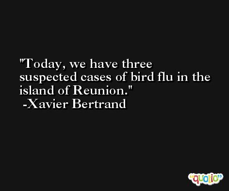Today, we have three suspected cases of bird flu in the island of Reunion. -Xavier Bertrand