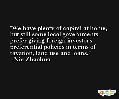 We have plenty of capital at home, but still some local governments prefer giving foreign investors preferential policies in terms of taxation, land use and loans. -Xie Zhaohua
