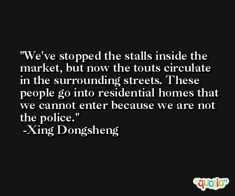 We've stopped the stalls inside the market, but now the touts circulate in the surrounding streets. These people go into residential homes that we cannot enter because we are not the police. -Xing Dongsheng
