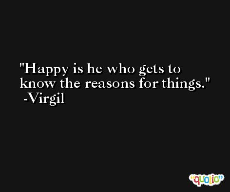 Happy is he who gets to know the reasons for things. -Virgil