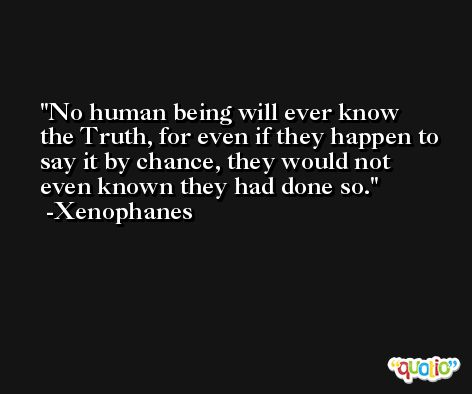 No human being will ever know the Truth, for even if they happen to say it by chance, they would not even known they had done so. -Xenophanes