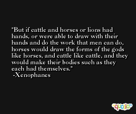 But if cattle and horses or lions had hands, or were able to draw with their hands and do the work that men can do, horses would draw the forms of the gods like horses, and cattle like cattle, and they would make their bodies such as they each had themselves. -Xenophanes