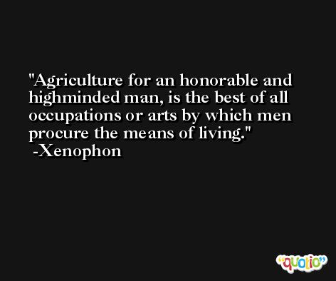 Agriculture for an honorable and highminded man, is the best of all occupations or arts by which men procure the means of living. -Xenophon