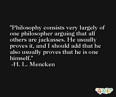 Philosophy consists very largely of one philosopher arguing that all others are jackasses. He usually proves it, and I should add that he also usually proves that he is one himself. -H. L. Mencken