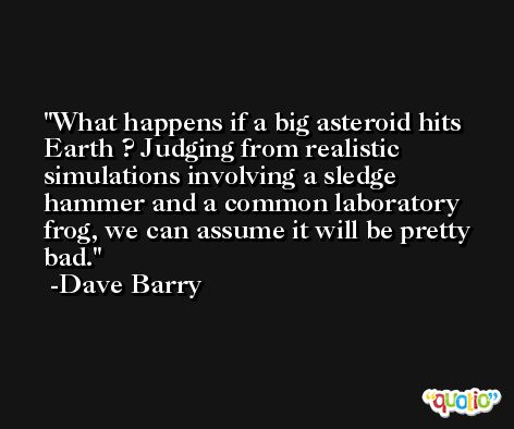 What happens if a big asteroid hits Earth ? Judging from realistic simulations involving a sledge hammer and a common laboratory frog, we can assume it will be pretty bad. -Dave Barry