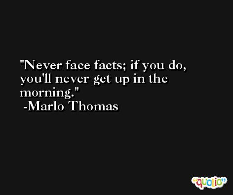 Never face facts; if you do, you'll never get up in the morning. -Marlo Thomas