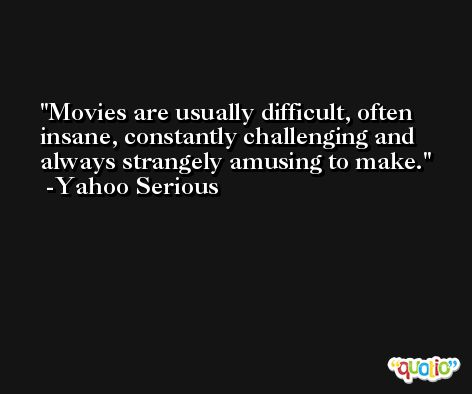 Movies are usually difficult, often insane, constantly challenging and always strangely amusing to make. -Yahoo Serious