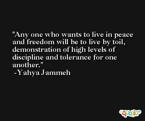 Any one who wants to live in peace and freedom will be to live by toil, demonstration of high levels of discipline and tolerance for one another. -Yahya Jammeh