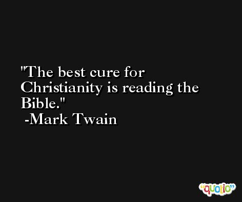 The best cure for Christianity is reading the Bible. -Mark Twain