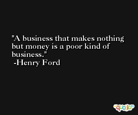 A business that makes nothing but money is a poor kind of business. -Henry Ford