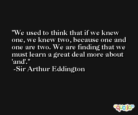 We used to think that if we knew one, we knew two, because one and one are two. We are finding that we must learn a great deal more about 'and'. -Sir Arthur Eddington
