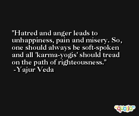 Hatred and anger leads to unhappiness, pain and misery. So, one should always be soft-spoken and all 'karma-yogis' should tread on the path of righteousness. -Yajur Veda