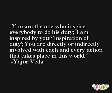 You are the one who inspire everybody to do his duty; I am inspired by your 'inspiration of duty';You are directly or indirectly involved with each and every action that takes place in this world.  -Yajur Veda