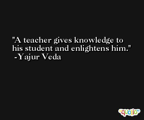 A teacher gives knowledge to his student and enlightens him.  -Yajur Veda