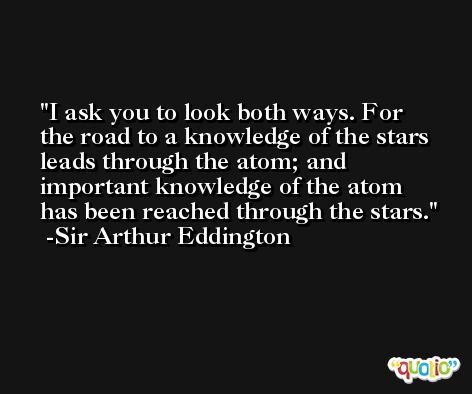I ask you to look both ways. For the road to a knowledge of the stars leads through the atom; and important knowledge of the atom has been reached through the stars. -Sir Arthur Eddington