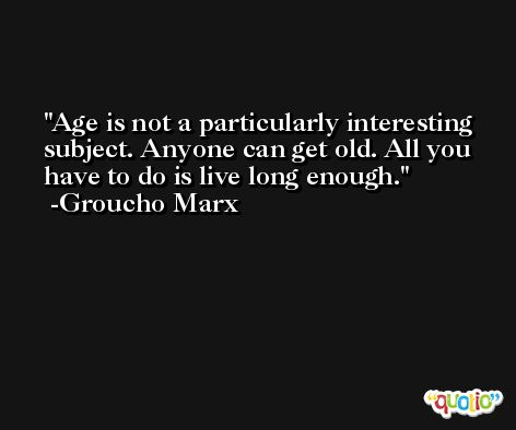 Age is not a particularly interesting subject. Anyone can get old. All you have to do is live long enough. -Groucho Marx