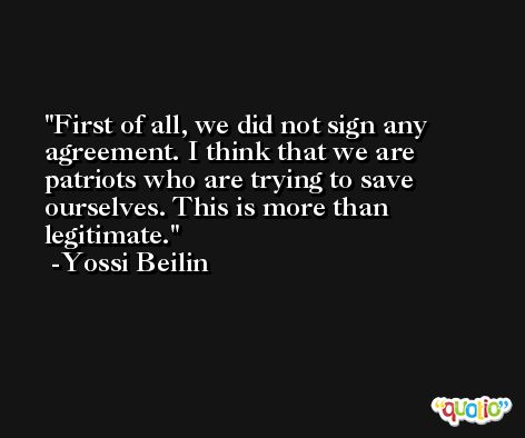 First of all, we did not sign any agreement. I think that we are patriots who are trying to save ourselves. This is more than legitimate. -Yossi Beilin