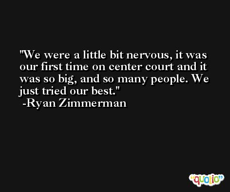 We were a little bit nervous, it was our first time on center court and it was so big, and so many people. We just tried our best. -Ryan Zimmerman