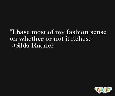I base most of my fashion sense on whether or not it itches. -Gilda Radner