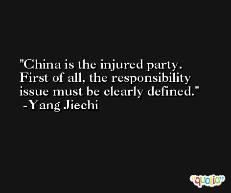 China is the injured party. First of all, the responsibility issue must be clearly defined. -Yang Jiechi