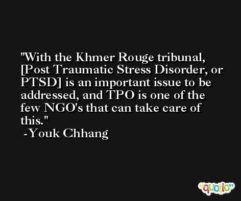 With the Khmer Rouge tribunal, [Post Traumatic Stress Disorder, or PTSD] is an important issue to be addressed, and TPO is one of the few NGO's that can take care of this. -Youk Chhang