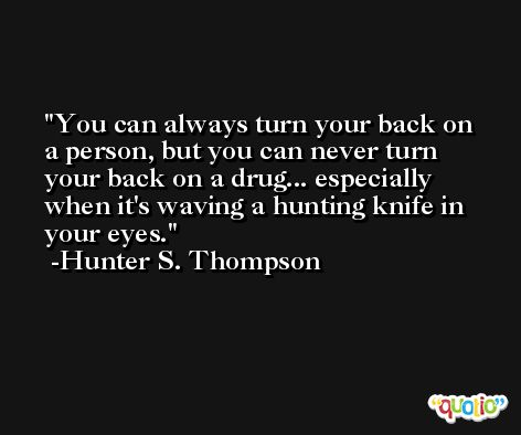 You can always turn your back on a person, but you can never turn your back on a drug... especially when it's waving a hunting knife in your eyes. -Hunter S. Thompson