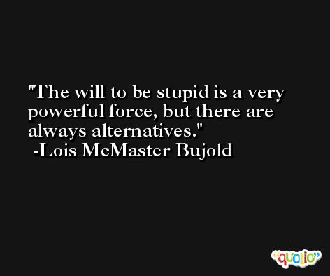 The will to be stupid is a very powerful force, but there are always alternatives. -Lois McMaster Bujold