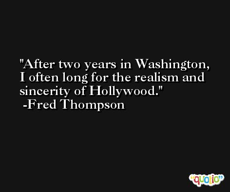 After two years in Washington, I often long for the realism and sincerity of Hollywood. -Fred Thompson