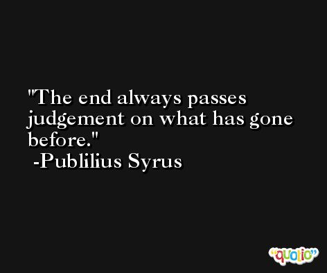 The end always passes judgement on what has gone before. -Publilius Syrus