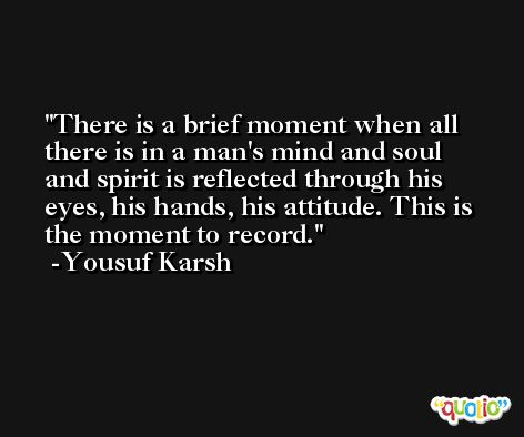 There is a brief moment when all there is in a man's mind and soul and spirit is reflected through his eyes, his hands, his attitude. This is the moment to record. -Yousuf Karsh