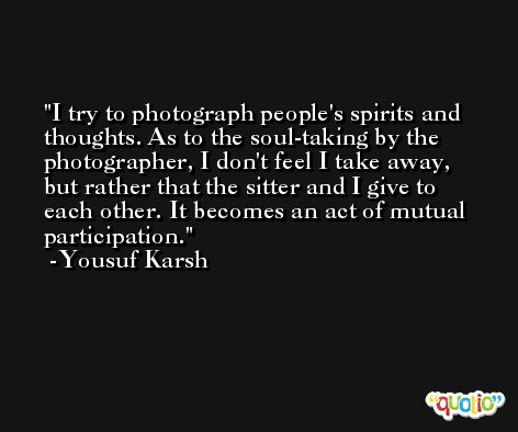 I try to photograph people's spirits and thoughts. As to the soul-taking by the photographer, I don't feel I take away, but rather that the sitter and I give to each other. It becomes an act of mutual participation. -Yousuf Karsh